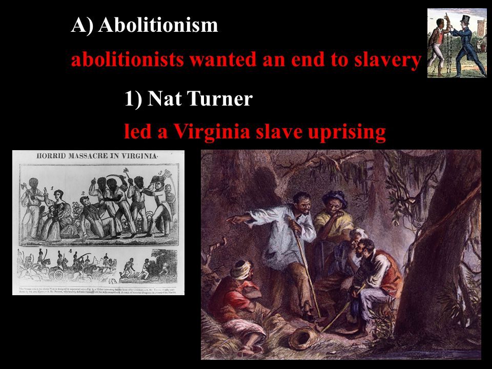 A) Abolitionism abolitionists wanted an end to slavery 1) Nat Turner led a Virginia slave uprising