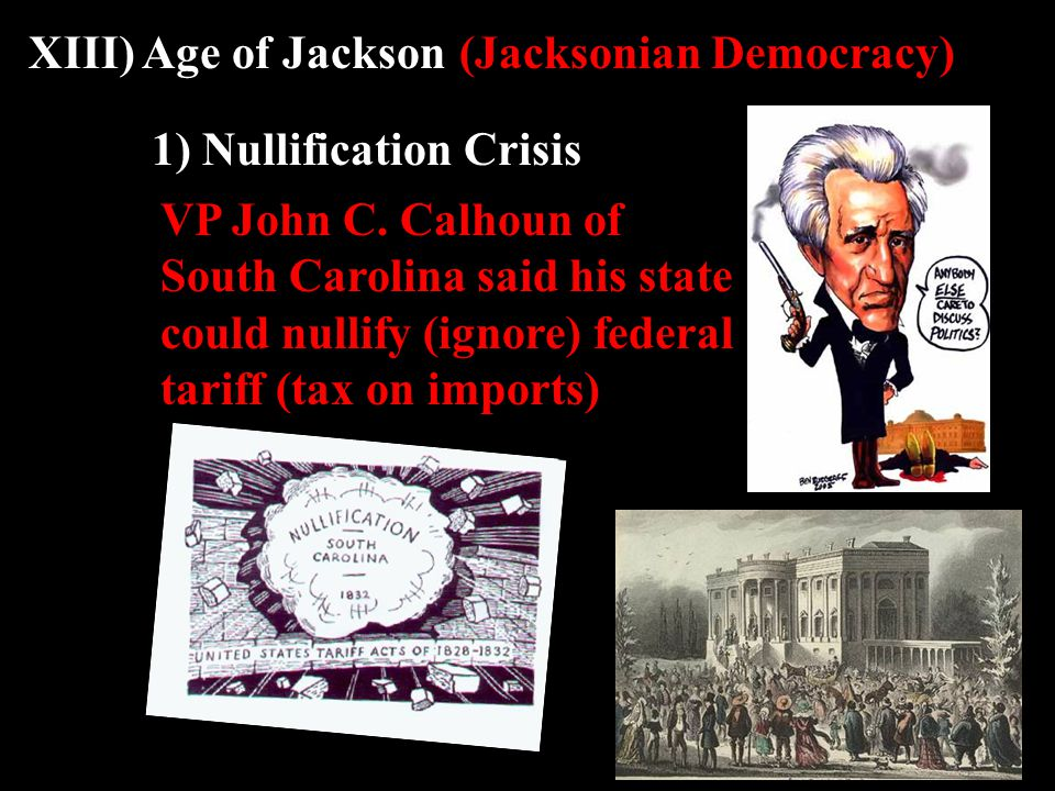 XIII) Age of Jackson(Jacksonian Democracy) 1) Nullification Crisis VP John C.