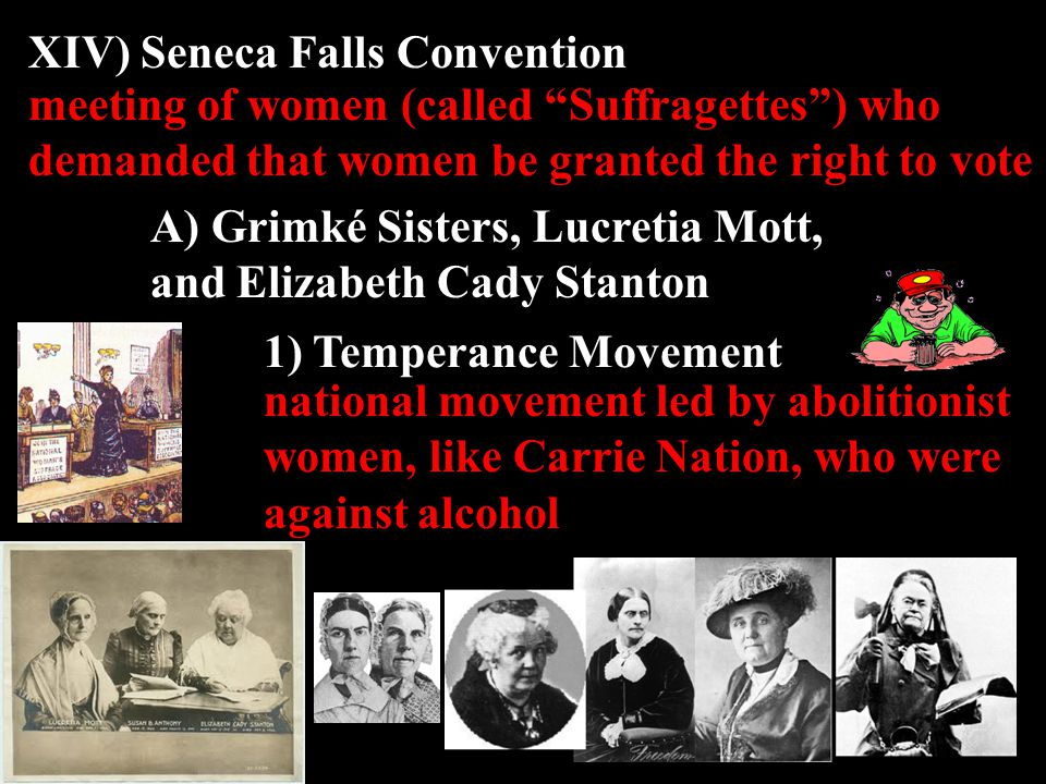 XIV) Seneca Falls Convention A) Grimké Sisters, Lucretia Mott, and Elizabeth Cady Stanton meeting of women (called Suffragettes ) who demanded that women be granted the right to vote 1) Temperance Movement national movement led by abolitionist women, like Carrie Nation, who were against alcohol
