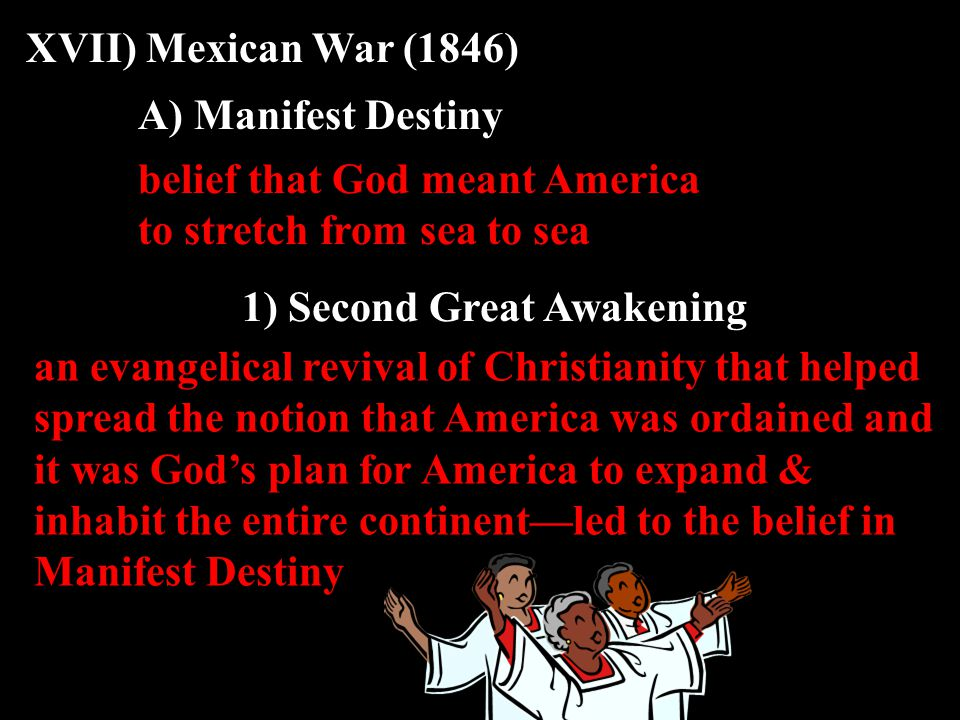 XVII) Mexican War (1846) A) Manifest Destiny belief that God meant America to stretch from sea to sea 1) Second Great Awakening an evangelical revival of Christianity that helped spread the notion that America was ordained and it was God's plan for America to expand & inhabit the entire continent—led to the belief in Manifest Destiny