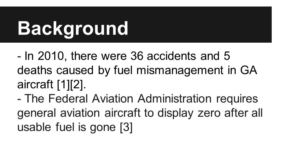 Background - In 2010, there were 36 accidents and 5 deaths caused by fuel mismanagement in GA aircraft [1][2]. - The Federal Aviation Administration r