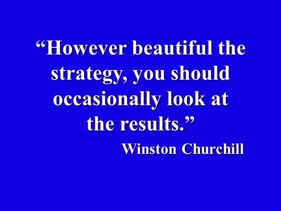 """""""However beautiful the strategy, you should occasionally look at the results."""" Winston Churchill"""
