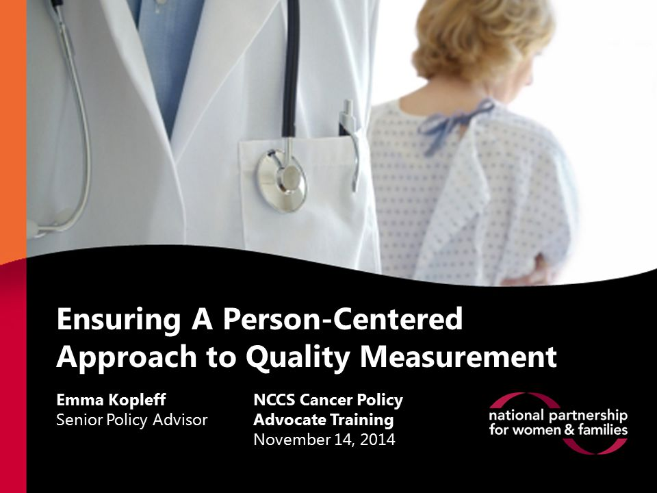 Ensuring A Person-Centered Approach to Quality Measurement Emma Kopleff Senior Policy Advisor NCCS Cancer Policy Advocate Training November 14, 2014
