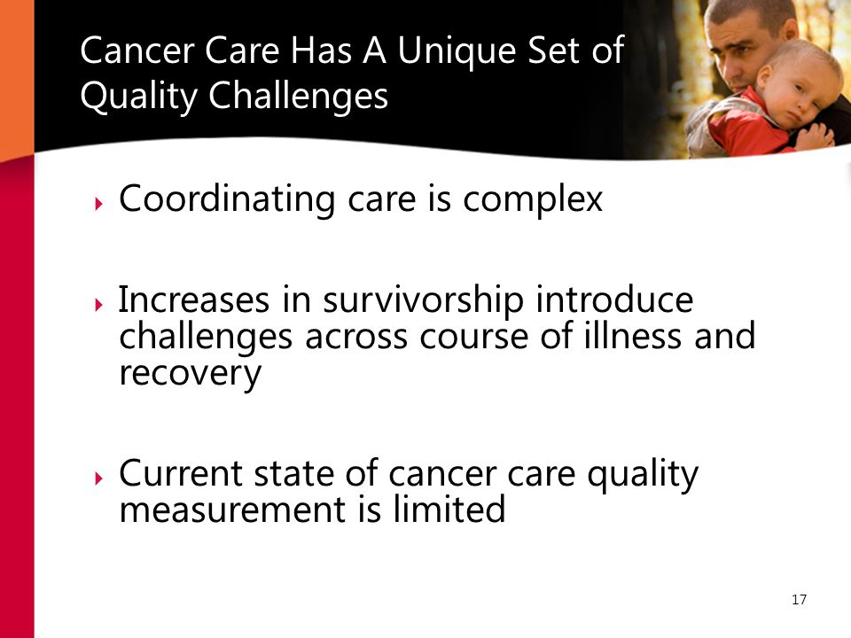  Coordinating care is complex  Increases in survivorship introduce challenges across course of illness and recovery  Current state of cancer care quality measurement is limited Cancer Care Has A Unique Set of Quality Challenges 17