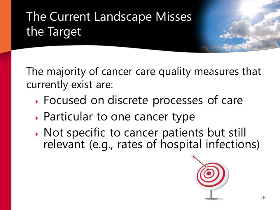 The majority of cancer care quality measures that currently exist are:  Focused on discrete processes of care  Particular to one cancer type  Not specific to cancer patients but still relevant (e.g., rates of hospital infections) The Current Landscape Misses the Target 18