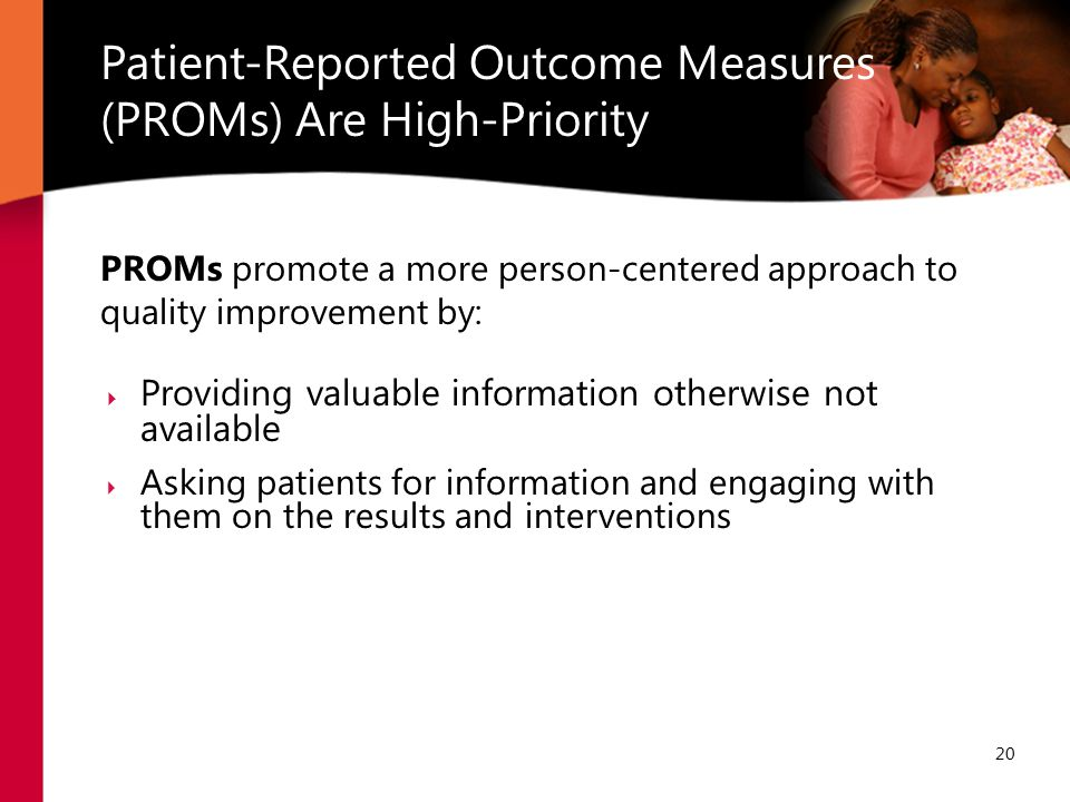 Patient-Reported Outcome Measures (PROMs) Are High-Priority 20 PROMs promote a more person-centered approach to quality improvement by:  Providing valuable information otherwise not available  Asking patients for information and engaging with them on the results and interventions