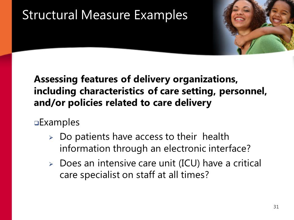 31 Structural Measure Examples Assessing features of delivery organizations, including characteristics of care setting, personnel, and/or policies related to care delivery  Examples  Do patients have access to their health information through an electronic interface.