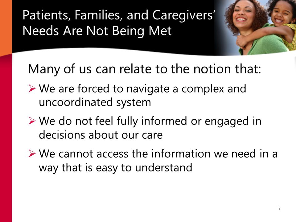 7 Many of us can relate to the notion that:  We are forced to navigate a complex and uncoordinated system  We do not feel fully informed or engaged in decisions about our care  We cannot access the information we need in a way that is easy to understand Patients, Families, and Caregivers' Needs Are Not Being Met