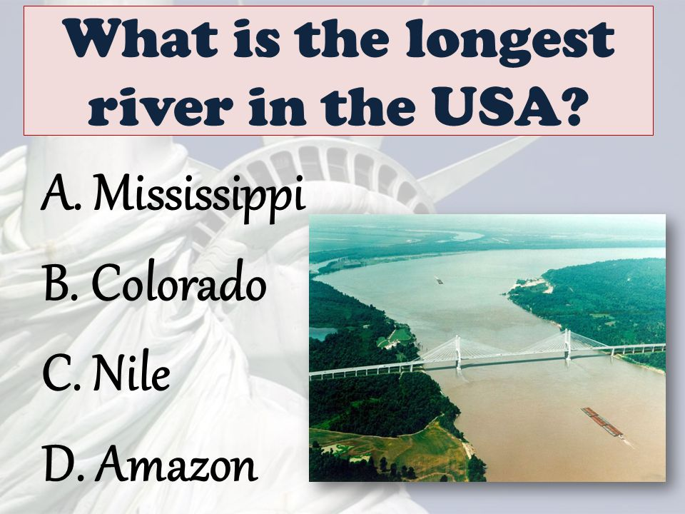 What is the longest river in the USA? A. Mississippi B. Colorado C. Nile D. Amazon