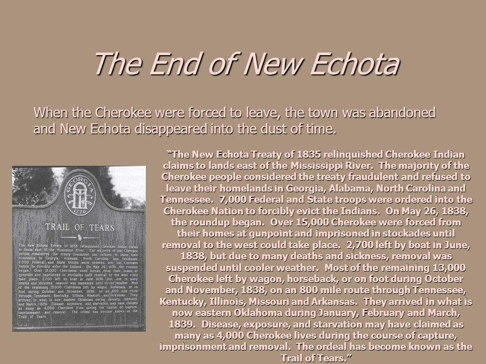 The End of New Echota When the Cherokee were forced to leave, the town was abandoned and New Echota disappeared into the dust of time.