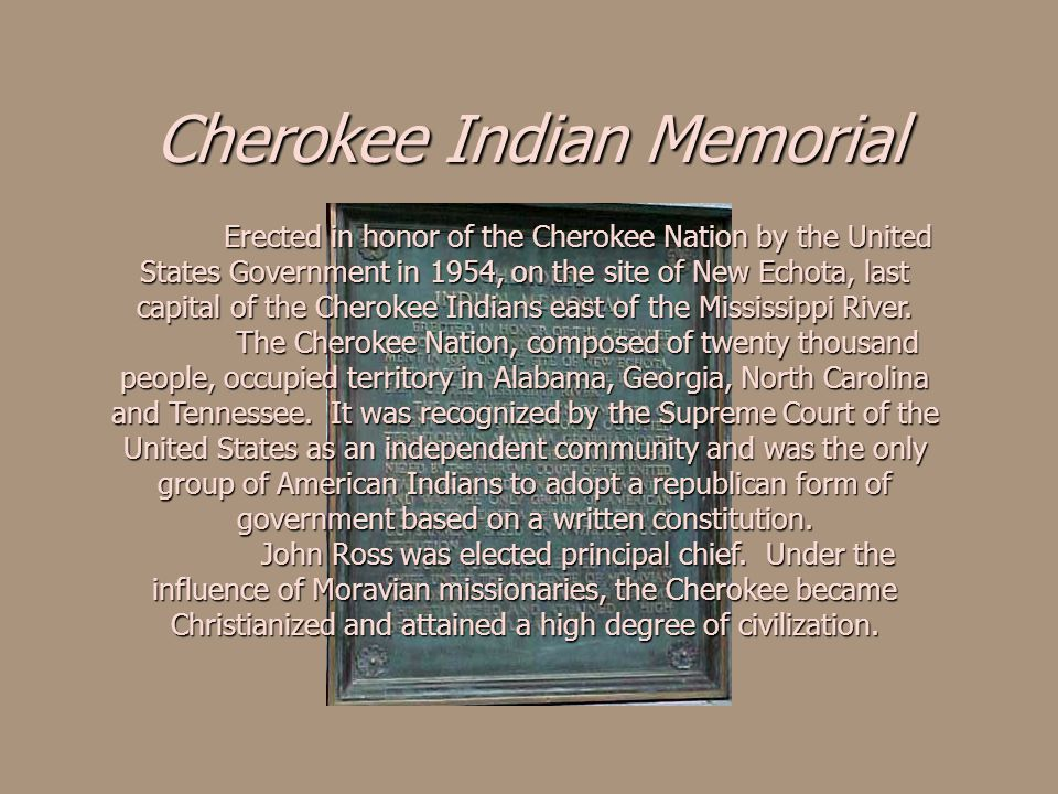 Cherokee Indian Memorial Erected in honor of the Cherokee Nation by the United States Government in 1954, on the site of New Echota, last capital of the Cherokee Indians east of the Mississippi River.