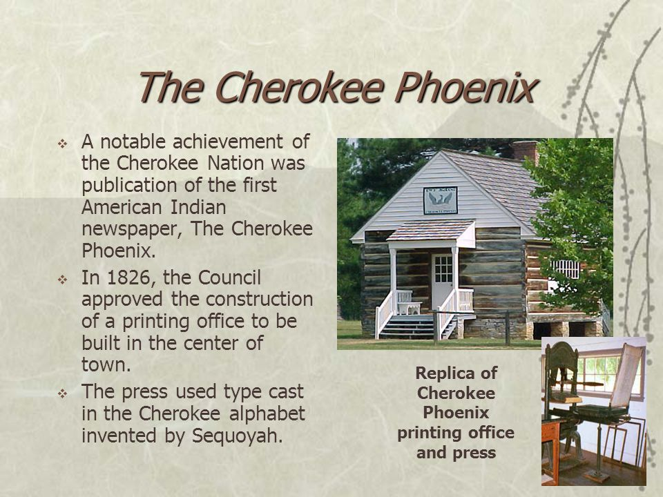 The Cherokee Phoenix  A notable achievement of the Cherokee Nation was publication of the first American Indian newspaper, The Cherokee Phoenix.