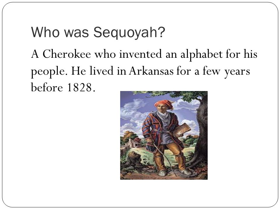 Who was Sequoyah. A Cherokee who invented an alphabet for his people.