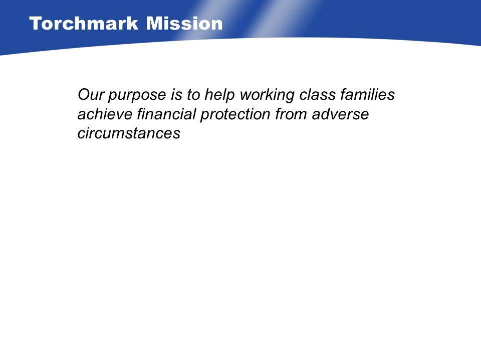 Torchmark Mission Our purpose is to help working class families achieve financial protection from adverse circumstances