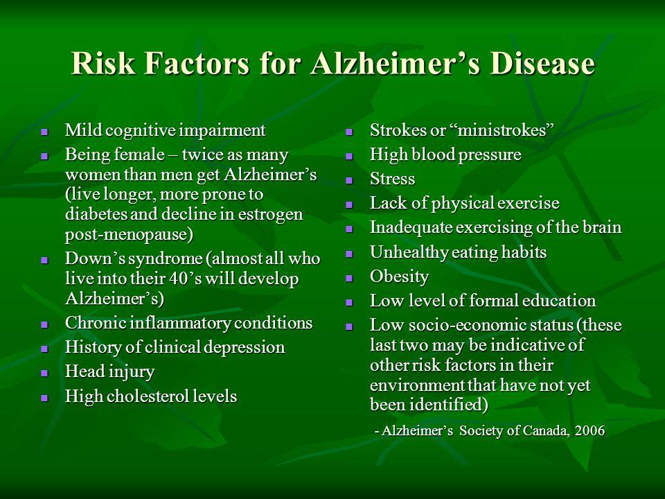 Risk Factors for Alzheimer's Disease Mild cognitive impairment Mild cognitive impairment Being female – twice as many women than men get Alzheimer's (