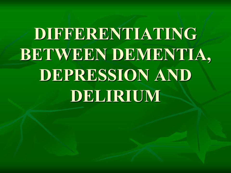 DIFFERENTIATING BETWEEN DEMENTIA, DEPRESSION AND DELIRIUM