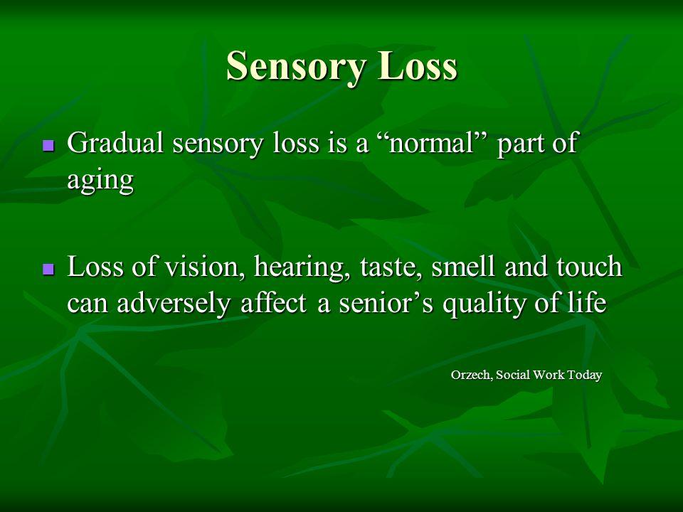 "Sensory Loss Gradual sensory loss is a ""normal"" part of aging Gradual sensory loss is a ""normal"" part of aging Loss of vision, hearing, taste, smell a"