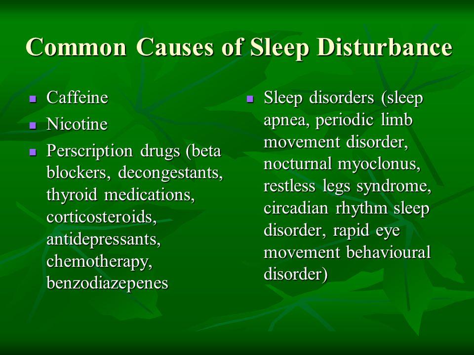 Common Causes of Sleep Disturbance Caffeine Caffeine Nicotine Nicotine Perscription drugs (beta blockers, decongestants, thyroid medications, corticos