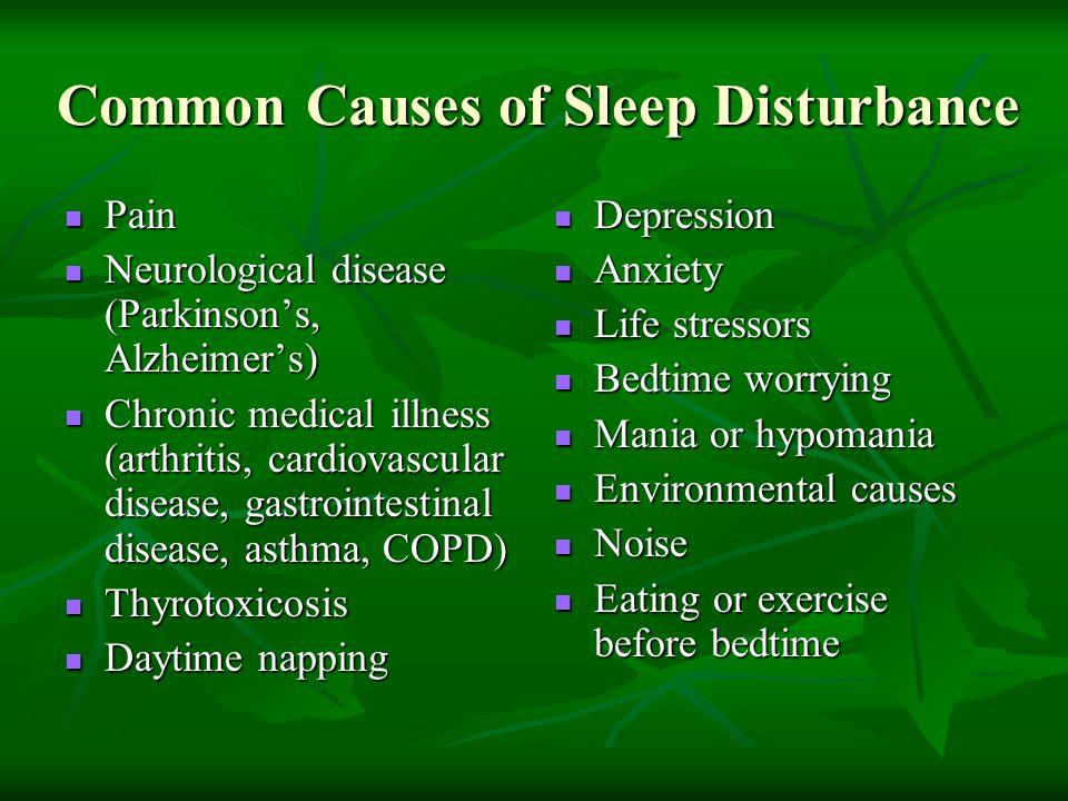 Common Causes of Sleep Disturbance Pain Pain Neurological disease (Parkinson's, Alzheimer's) Neurological disease (Parkinson's, Alzheimer's) Chronic m