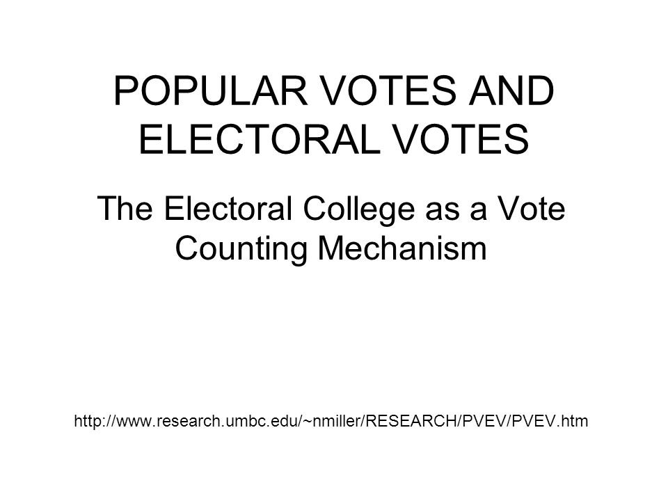 POPULAR VOTES AND ELECTORAL VOTES The Electoral College as a Vote Counting Mechanism http://www.research.umbc.edu/~nmiller/RESEARCH/PVEV/PVEV.htm