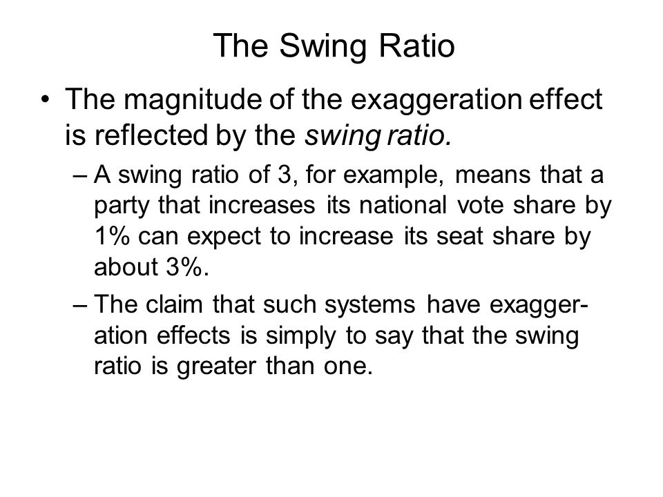 The Swing Ratio The magnitude of the exaggeration effect is reflected by the swing ratio. –A swing ratio of 3, for example, means that a party that in