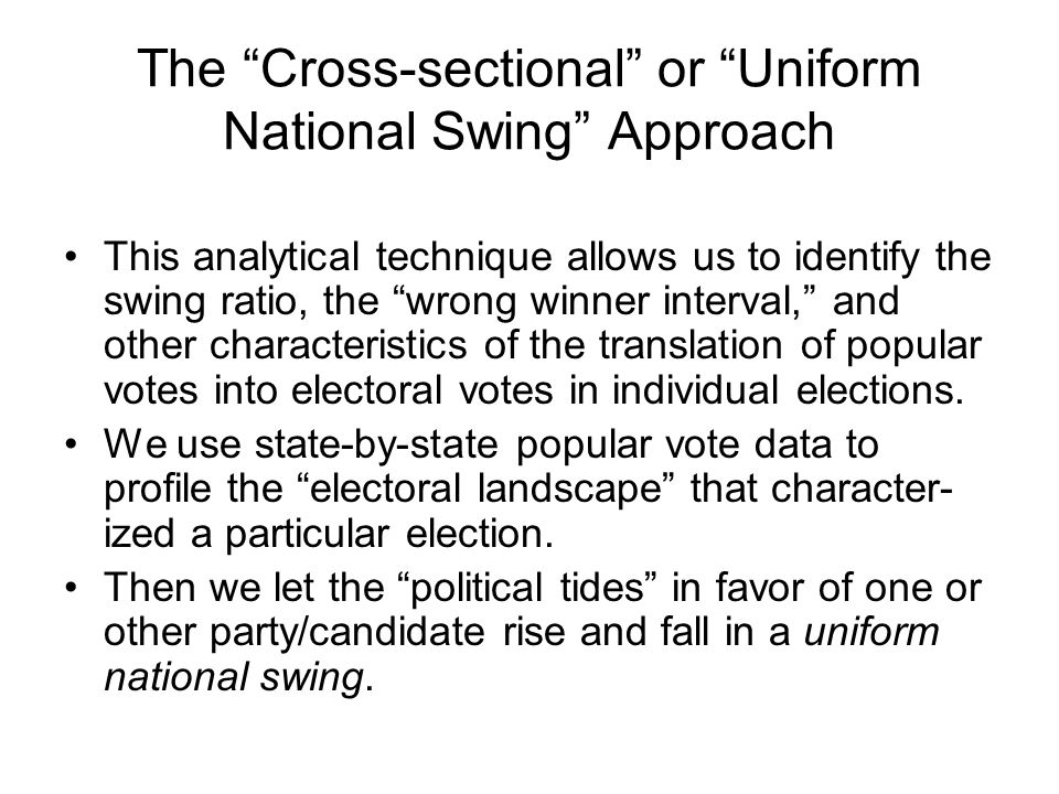 The Cross-sectional or Uniform National Swing Approach This analytical technique allows us to identify the swing ratio, the wrong winner interval, and other characteristics of the translation of popular votes into electoral votes in individual elections.