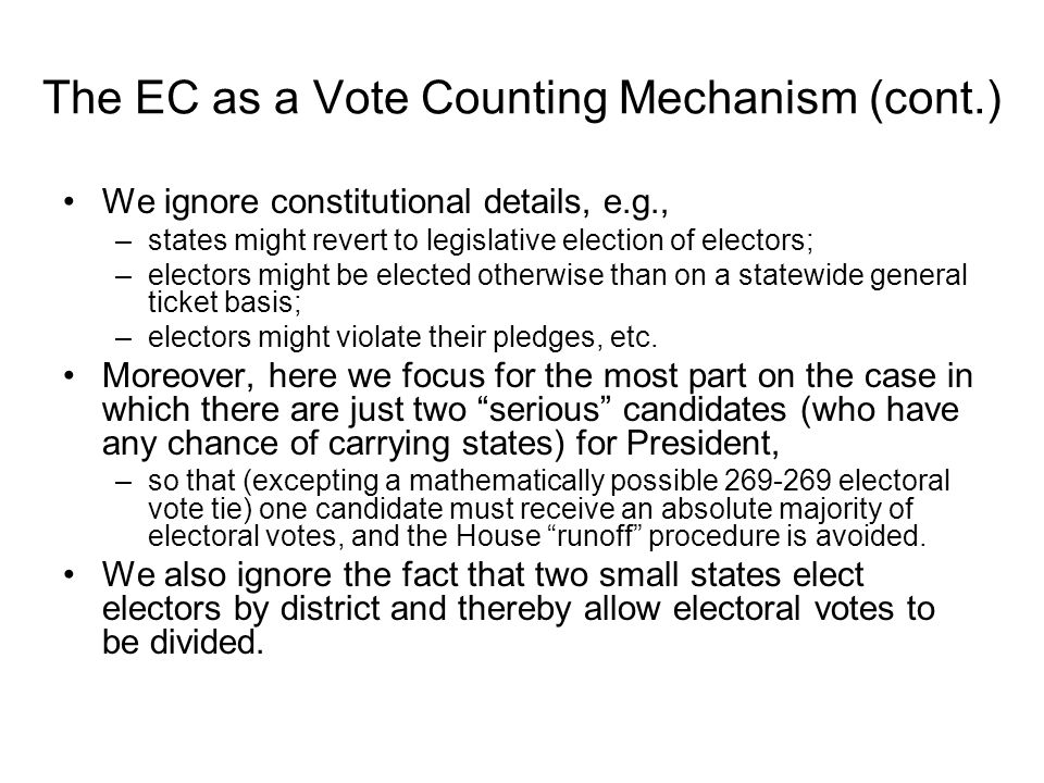 The EC as a Vote Counting Mechanism (cont.) We ignore constitutional details, e.g., –states might revert to legislative election of electors; –electors might be elected otherwise than on a statewide general ticket basis; –electors might violate their pledges, etc.