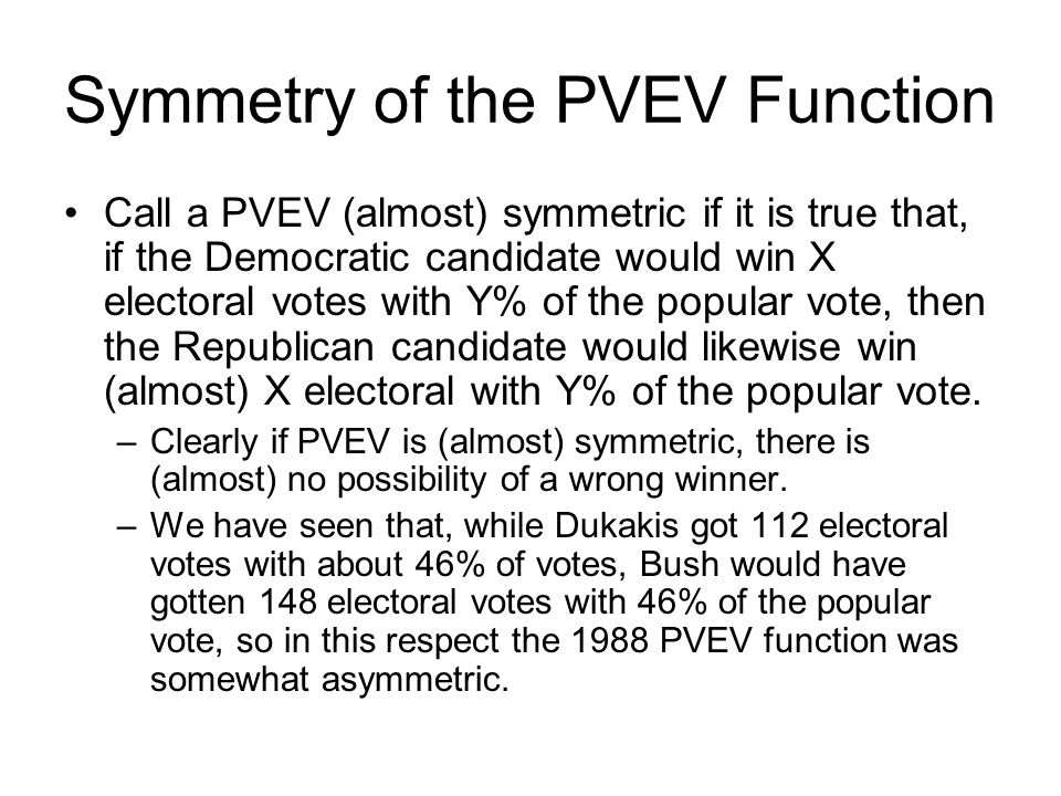 Symmetry of the PVEV Function Call a PVEV (almost) symmetric if it is true that, if the Democratic candidate would win X electoral votes with Y% of the popular vote, then the Republican candidate would likewise win (almost) X electoral with Y% of the popular vote.