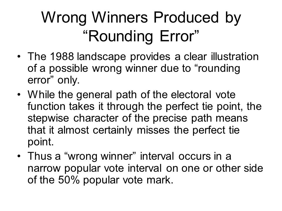 Wrong Winners Produced by Rounding Error The 1988 landscape provides a clear illustration of a possible wrong winner due to rounding error only.