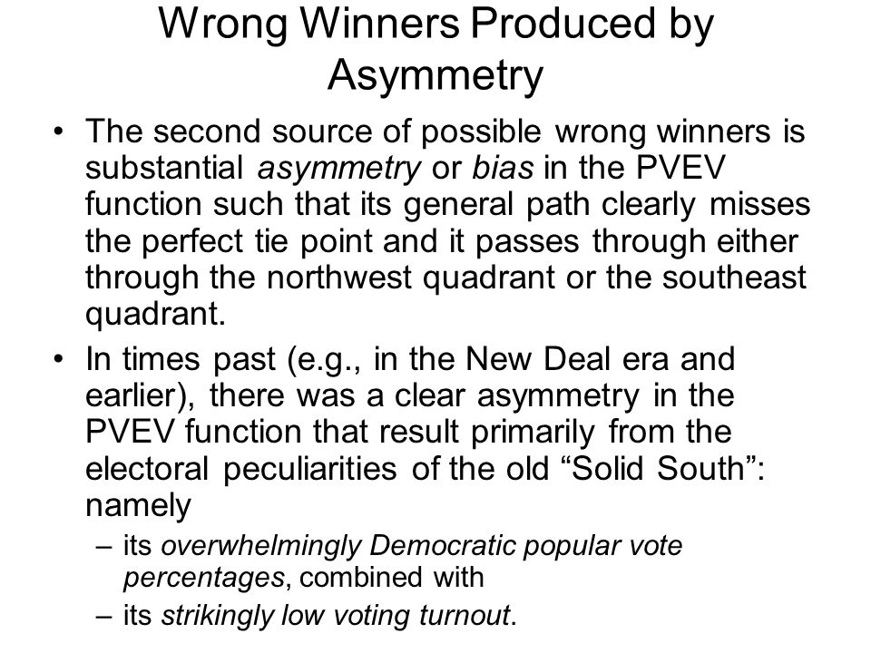 Wrong Winners Produced by Asymmetry The second source of possible wrong winners is substantial asymmetry or bias in the PVEV function such that its general path clearly misses the perfect tie point and it passes through either through the northwest quadrant or the southeast quadrant.