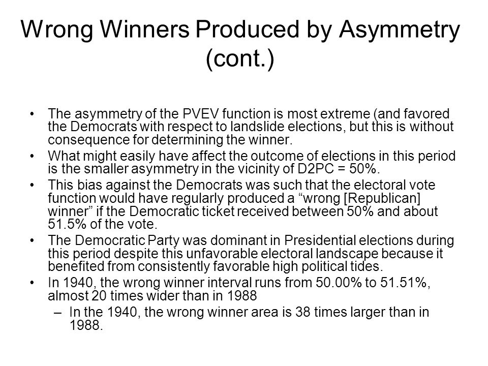 Wrong Winners Produced by Asymmetry (cont.) The asymmetry of the PVEV function is most extreme (and favored the Democrats with respect to landslide elections, but this is without consequence for determining the winner.