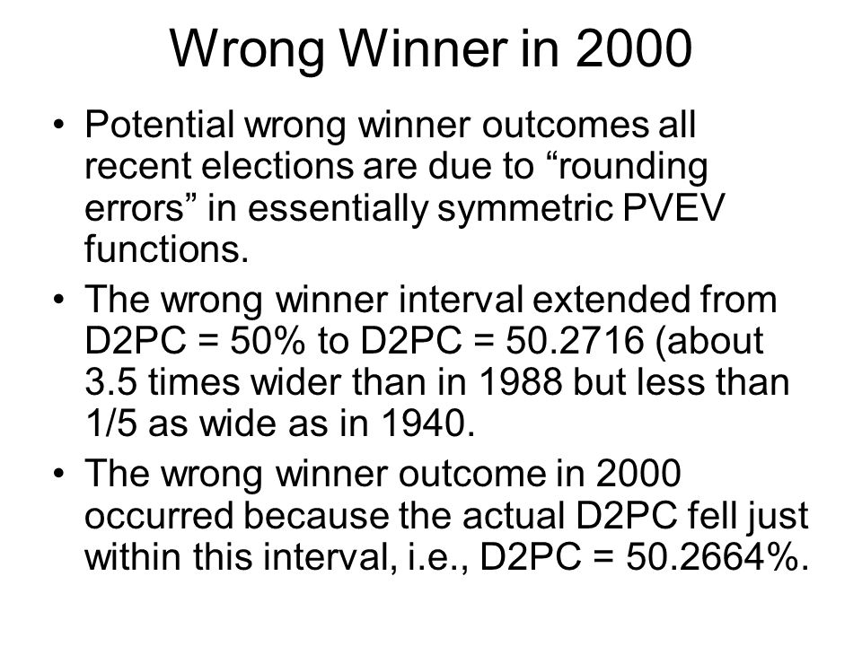 Wrong Winner in 2000 Potential wrong winner outcomes all recent elections are due to rounding errors in essentially symmetric PVEV functions.