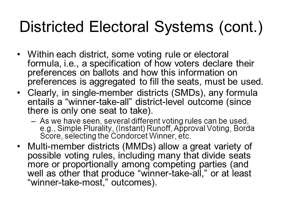 Districted Electoral Systems (cont.) Given an electoral system that applies a (quasi-) proportional electoral formula on large MMDs (or on the [undistricted] nation as a whole), there is an essentially determinate (and proportional) relationship between the popular votes received by a party and the number of seats it wins.