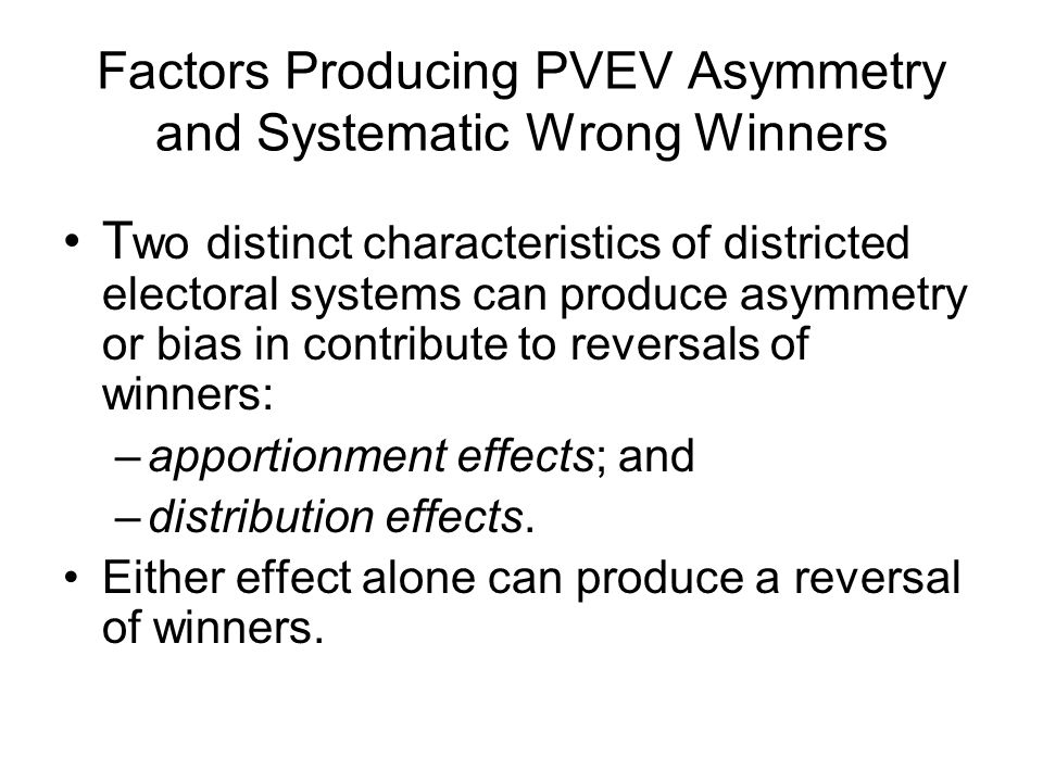 Factors Producing PVEV Asymmetry and Systematic Wrong Winners T wo distinct characteristics of districted electoral systems can produce asymmetry or b