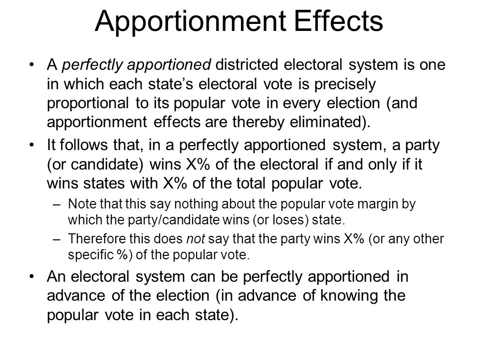 Apportionment Effects A perfectly apportioned districted electoral system is one in which each state's electoral vote is precisely proportional to its popular vote in every election (and apportionment effects are thereby eliminated).