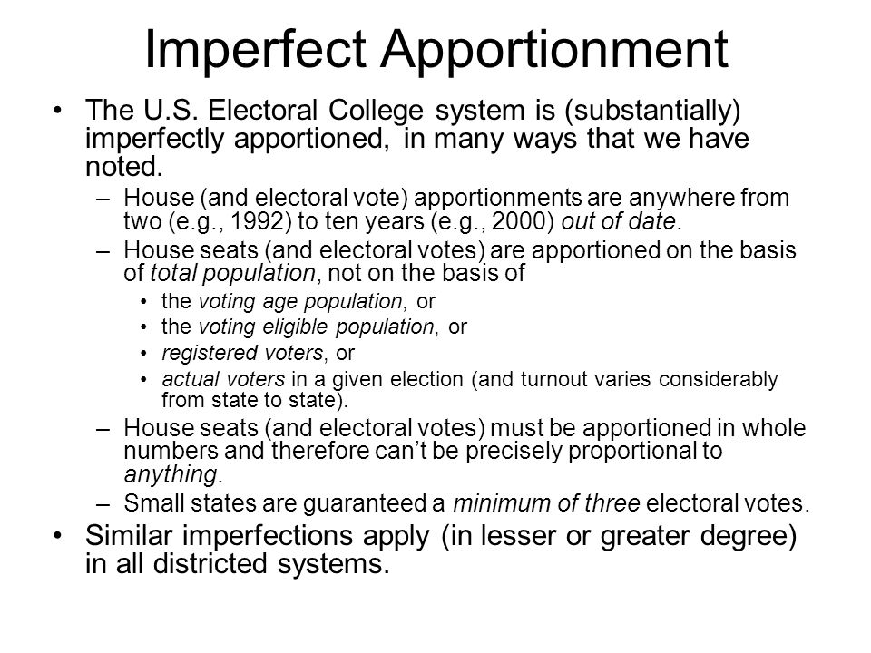 Imperfect Apportionment The U.S. Electoral College system is (substantially) imperfectly apportioned, in many ways that we have noted. –House (and ele