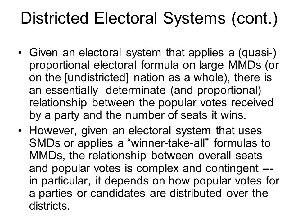 Districted Electoral Systems (cont.) The British (and Canadian and other) electoral systems are simple winner-take- all districted systems, in that all districts are SMDs.