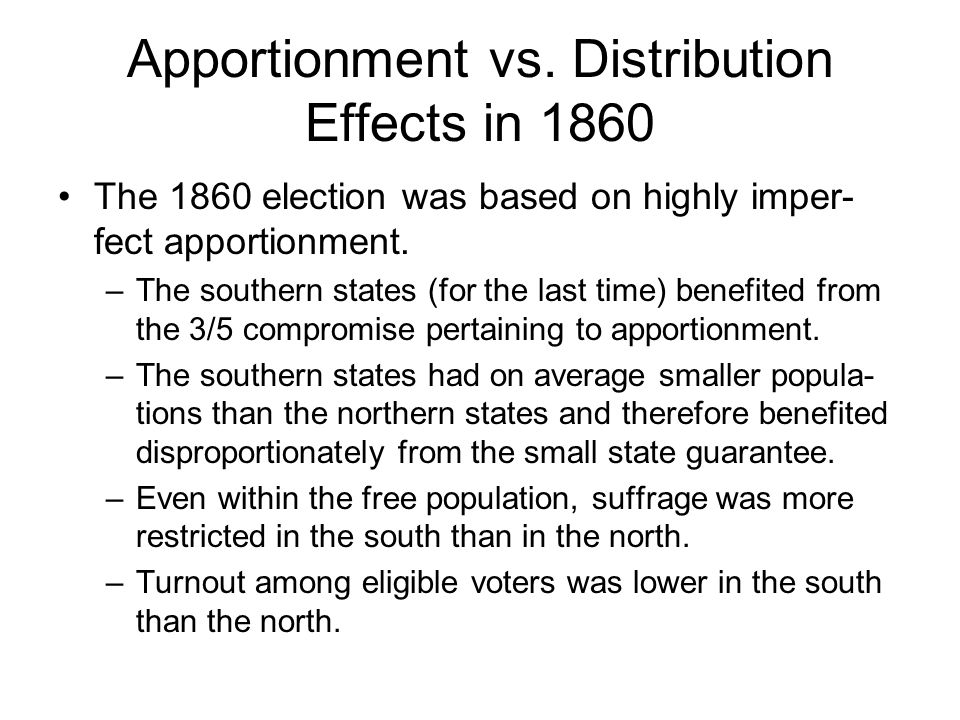 Apportionment vs. Distribution Effects in 1860 The 1860 election was based on highly imper- fect apportionment. –The southern states (for the last tim
