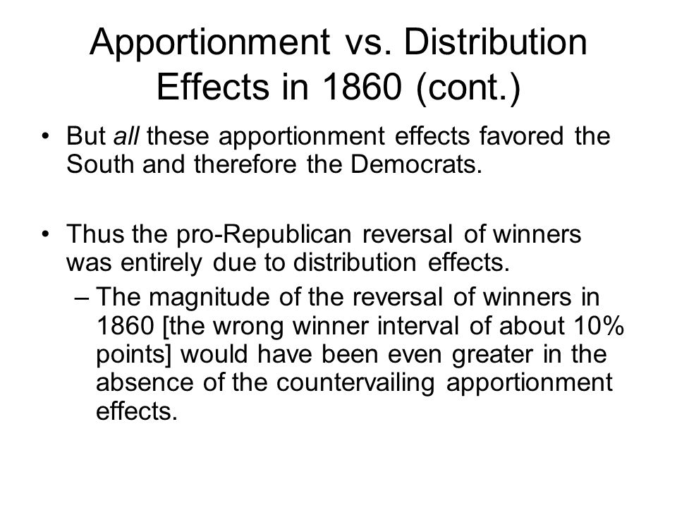 Apportionment vs. Distribution Effects in 1860 (cont.) But all these apportionment effects favored the South and therefore the Democrats. Thus the pro