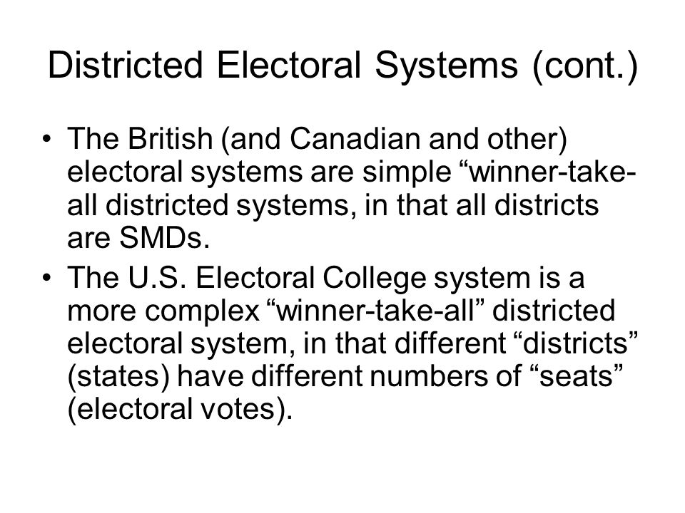 "Districted Electoral Systems (cont.) The British (and Canadian and other) electoral systems are simple ""winner-take- all districted systems, in that a"