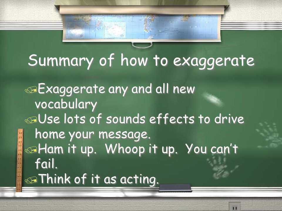 Summary of how to exaggerate / Exaggerate any and all new vocabulary / Use lots of sounds effects to drive home your message.