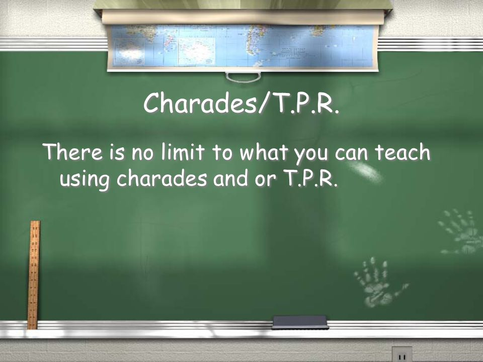 Charades/T.P.R. There is no limit to what you can teach using charades and or T.P.R.