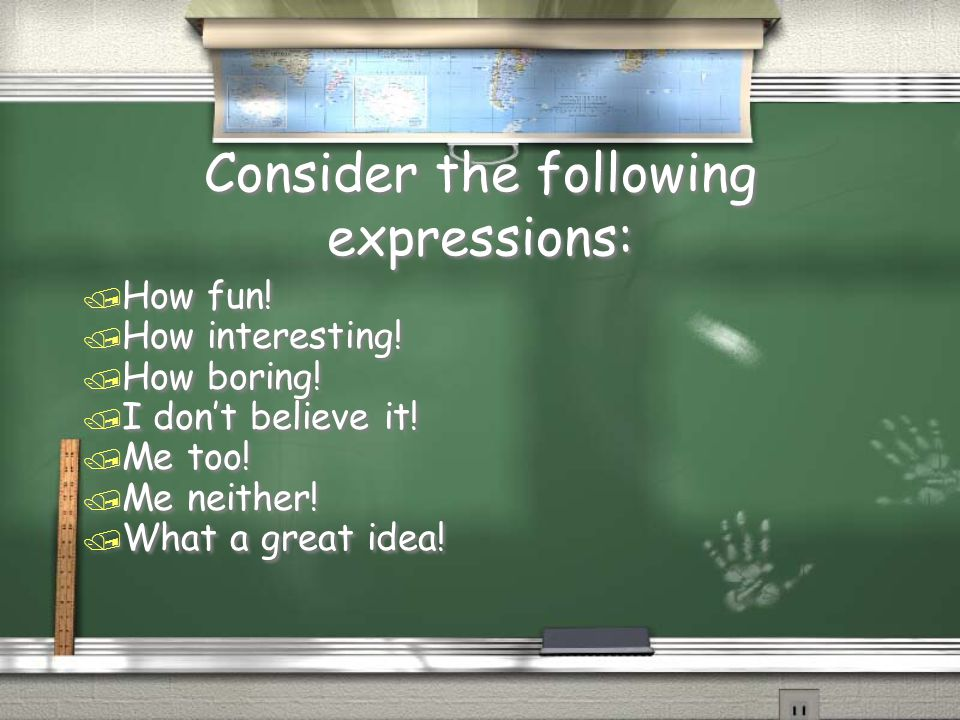 Consider the following expressions: / How fun! / How interesting! / How boring! / I don't believe it! / Me too! / Me neither! / What a great idea! / H