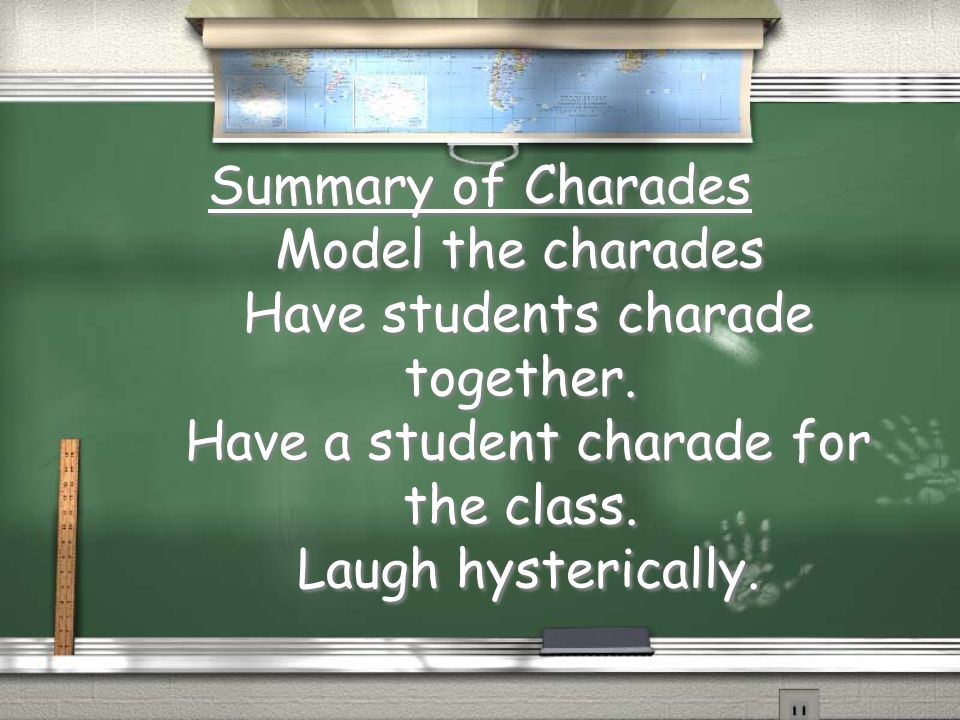 Summary of Charades Model the charades Have students charade together. Have a student charade for the class. Laugh hysterically.