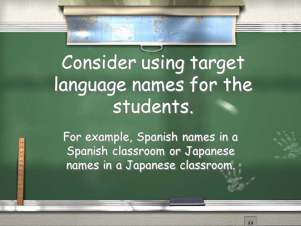 Consider using target language names for the students. For example, Spanish names in a Spanish classroom or Japanese names in a Japanese classroom.