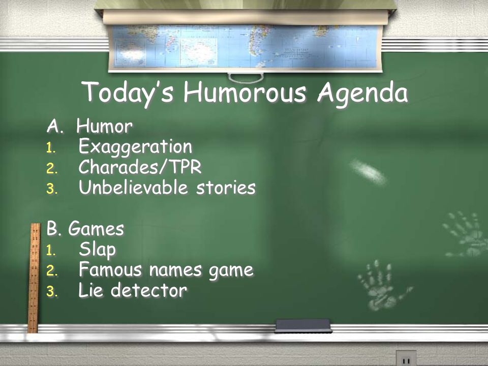 Today's Humorous Agenda A. Humor 1. Exaggeration 2. Charades/TPR 3. Unbelievable stories B. Games 1. Slap 2. Famous names game 3. Lie detector A. Humo
