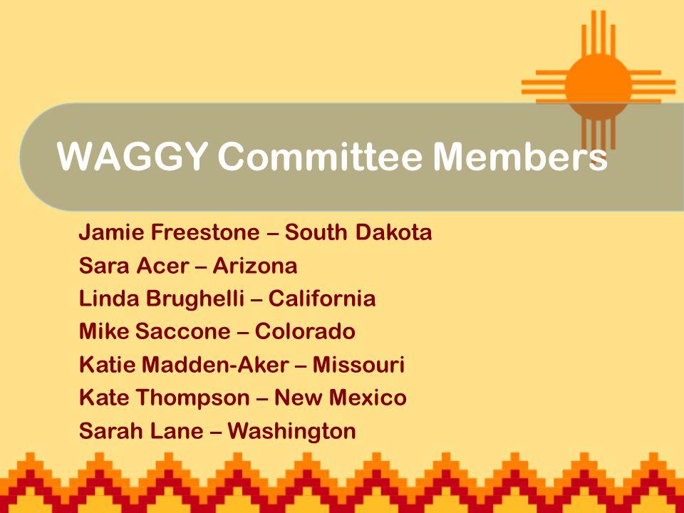 WAGGY Committee Members Jamie Freestone – South Dakota Sara Acer – Arizona Linda Brughelli – California Mike Saccone – Colorado Katie Madden-Aker – Missouri Kate Thompson – New Mexico Sarah Lane – Washington