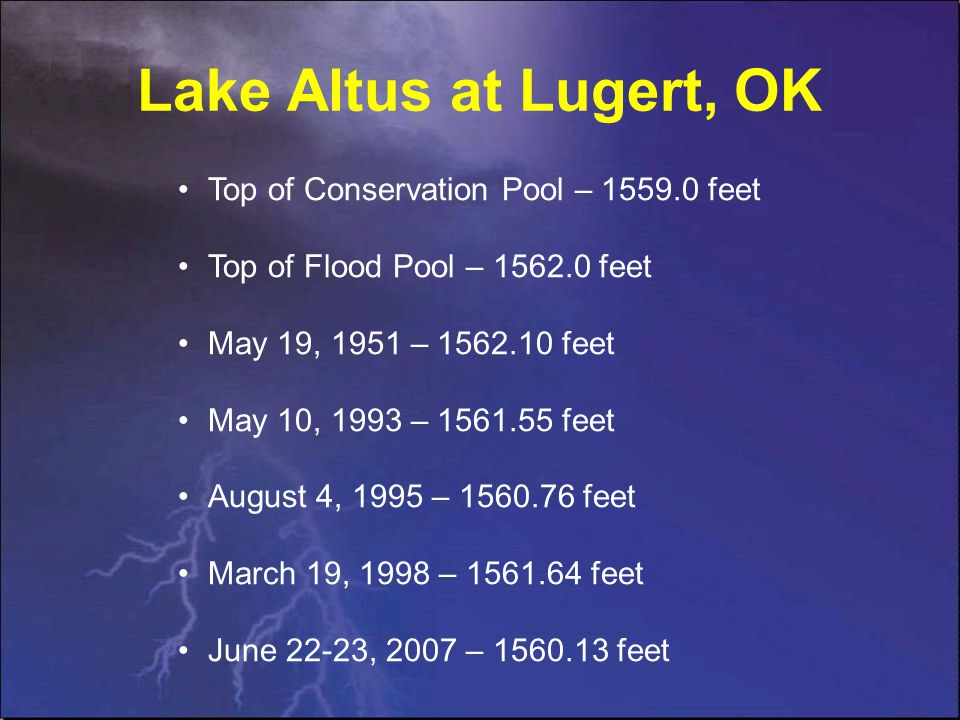 Lake Altus at Lugert, OK Top of Conservation Pool – 1559.0 feet Top of Flood Pool – 1562.0 feet May 19, 1951 – 1562.10 feet May 10, 1993 – 1561.55 feet August 4, 1995 – 1560.76 feet March 19, 1998 – 1561.64 feet June 22-23, 2007 – 1560.13 feet