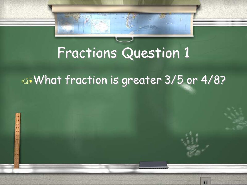 Fractions Question 1 / What fraction is greater 3/5 or 4/8?