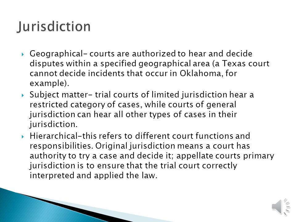  Geographical- courts are authorized to hear and decide disputes within a specified geographical area (a Texas court cannot decide incidents that occur in Oklahoma, for example).